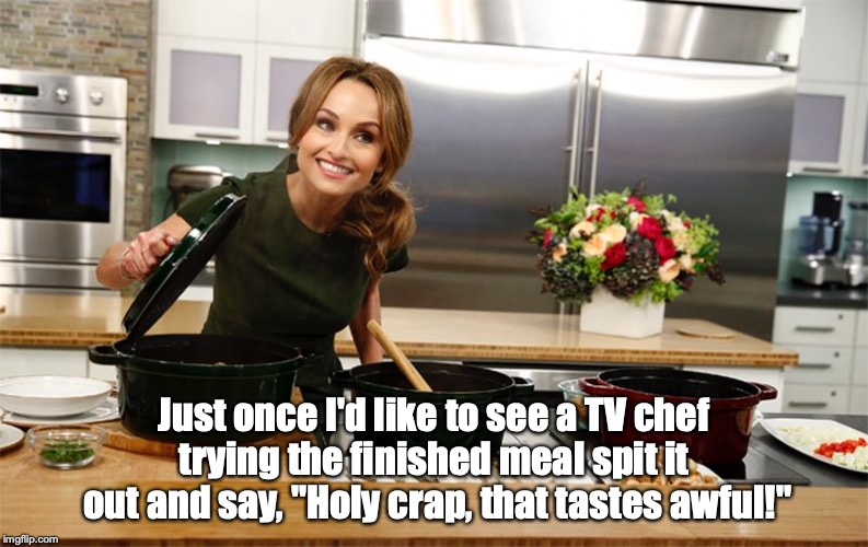 "That was supposed to be sugar! | Just once I'd like to see a TV chef trying the finished meal spit it  out and say, ""Holy crap, that tastes awful!"" 