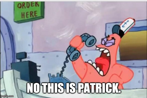 NO THIS IS PATRICK | NO THIS IS PATRICK. | image tagged in no this is patrick | made w/ Imgflip meme maker