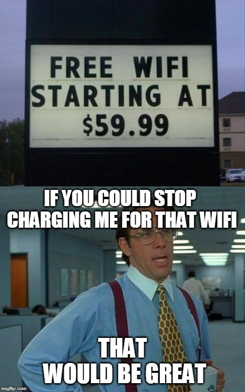 IF YOU COULD STOP CHARGING ME FOR THAT WIFI THAT WOULD BE GREAT | image tagged in memes,that would be great,free wifi,why do i still have to pay | made w/ Imgflip meme maker