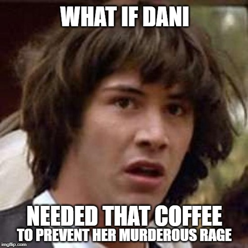 Conspiracy Keanu | WHAT IF DANI NEEDED THAT COFFEE TO PREVENT HER MURDEROUS RAGE | image tagged in conspiracy keanu,game of thrones,daenerys targaryen,coffee,starbucks,spoilers | made w/ Imgflip meme maker
