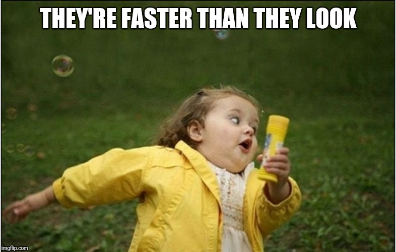 Little Girl Running Away | THEY'RE FASTER THAN THEY LOOK | image tagged in little girl running away | made w/ Imgflip meme maker