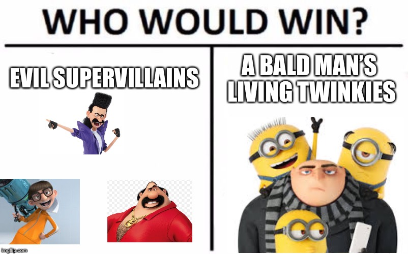 Despicable Meme | EVIL SUPERVILLAINS A BALD MAN'S LIVING TWINKIES | image tagged in memes,who would win | made w/ Imgflip meme maker