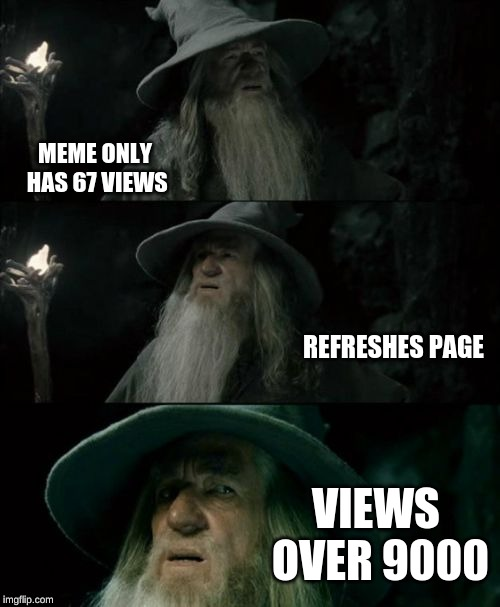 Confused Gandalf | MEME ONLY HAS 67 VIEWS REFRESHES PAGE VIEWS OVER 9000 | image tagged in memes,confused gandalf | made w/ Imgflip meme maker