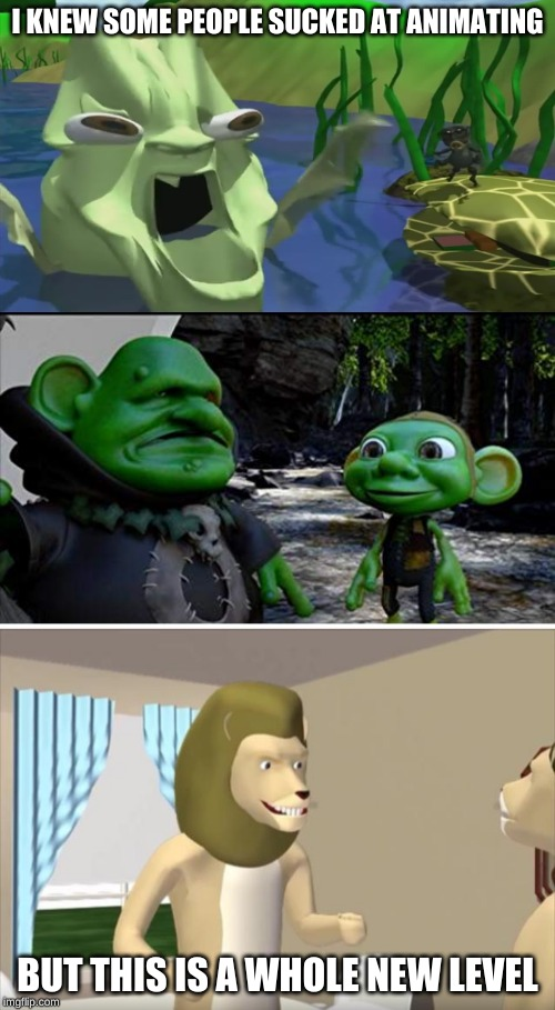 And the worst part is these are feature length films... | I KNEW SOME PEOPLE SUCKED AT ANIMATING BUT THIS IS A WHOLE NEW LEVEL | image tagged in memes,funny,funny memes,animation,fails,oof | made w/ Imgflip meme maker