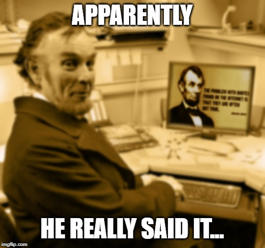 So, does this mean everything IS true? | APPARENTLY HE REALLY SAID IT... | image tagged in abraham lincoln,internet,truth,memes | made w/ Imgflip meme maker