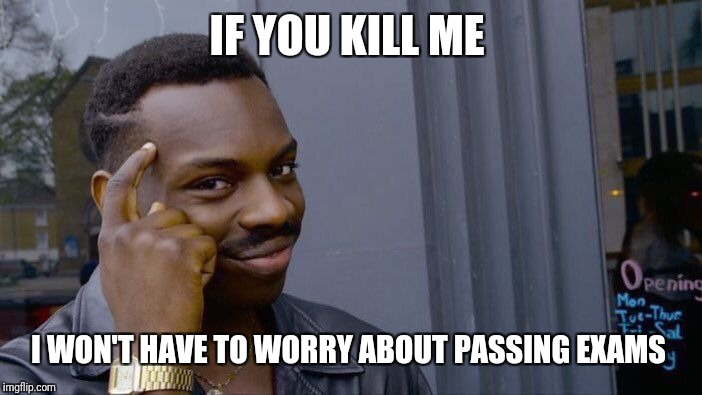 Roll Safe Think About It Meme | IF YOU KILL ME I WON'T HAVE TO WORRY ABOUT PASSING EXAMS | image tagged in memes,roll safe think about it | made w/ Imgflip meme maker
