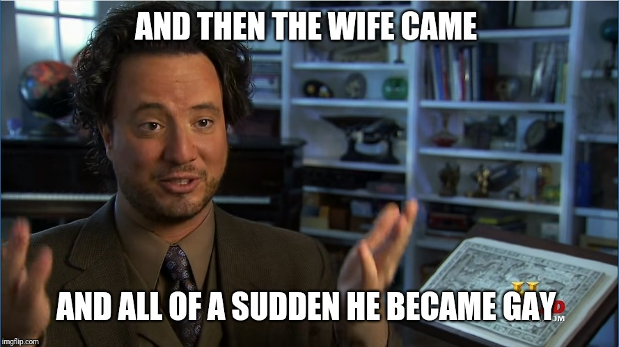 Giorgio Tsoukalos - Atlantis lifted up | AND THEN THE WIFE CAME AND ALL OF A SUDDEN HE BECAME GAY | image tagged in giorgio tsoukalos - atlantis lifted up | made w/ Imgflip meme maker