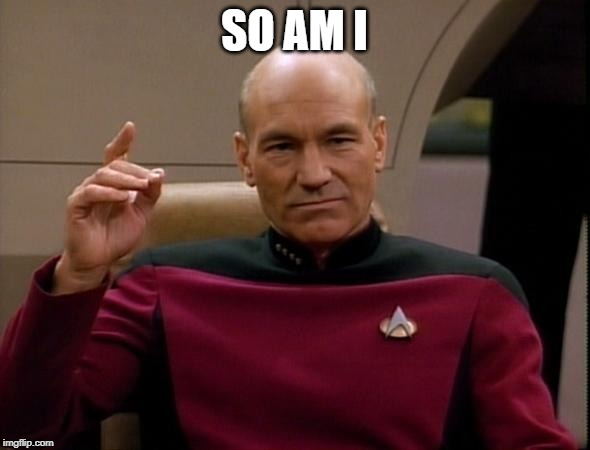 Picard Make it so | SO AM I | image tagged in picard make it so | made w/ Imgflip meme maker