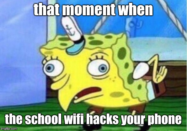 Mocking Spongebob Meme | that moment when the school wifi hacks your phone | image tagged in memes,mocking spongebob | made w/ Imgflip meme maker
