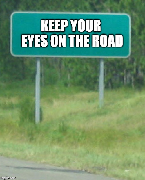Green Road sign blank | KEEP YOUR EYES ON THE ROAD | image tagged in green road sign blank | made w/ Imgflip meme maker