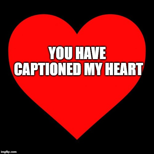 Heart | YOU HAVE CAPTIONED MY HEART | image tagged in heart | made w/ Imgflip meme maker
