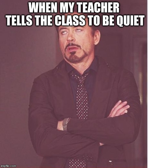 Face You Make Robert Downey Jr Meme | WHEN MY TEACHER TELLS THE CLASS TO BE QUIET | image tagged in memes,face you make robert downey jr | made w/ Imgflip meme maker
