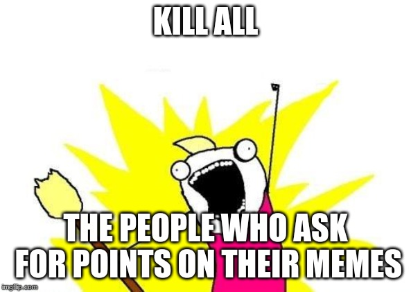 X All The Y Meme | KILL ALL THE PEOPLE WHO ASK FOR POINTS ON THEIR MEMES | image tagged in memes,x all the y | made w/ Imgflip meme maker