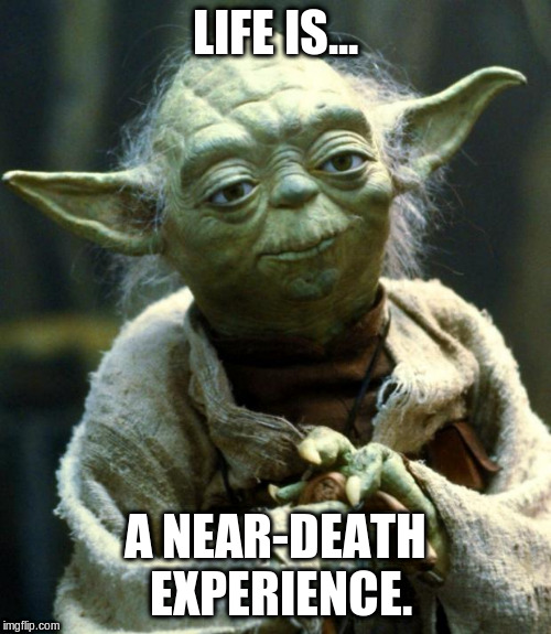 Star Wars Yoda Meme | LIFE IS... A NEAR-DEATH EXPERIENCE. | image tagged in memes,star wars yoda | made w/ Imgflip meme maker
