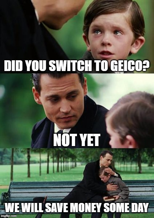 Finding Geico | DID YOU SWITCH TO GEICO? NOT YET WE WILL SAVE MONEY SOME DAY | image tagged in memes,finding neverland | made w/ Imgflip meme maker