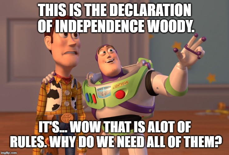 X, X Everywhere | THIS IS THE DECLARATION OF INDEPENDENCE WOODY. IT'S... WOW THAT IS ALOT OF RULES. WHY DO WE NEED ALL OF THEM? | image tagged in memes,x x everywhere | made w/ Imgflip meme maker