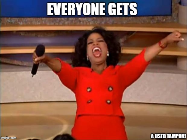oprah is harpo | EVERYONE GETS A USED TAMPON! | image tagged in memes,oprah you get a | made w/ Imgflip meme maker