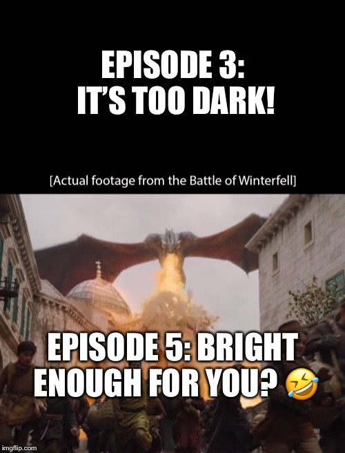 EPISODE 3: IT'S TOO DARK! EPISODE 5: BRIGHT ENOUGH FOR YOU? ? | image tagged in funny,game of thrones,daenerys | made w/ Imgflip meme maker