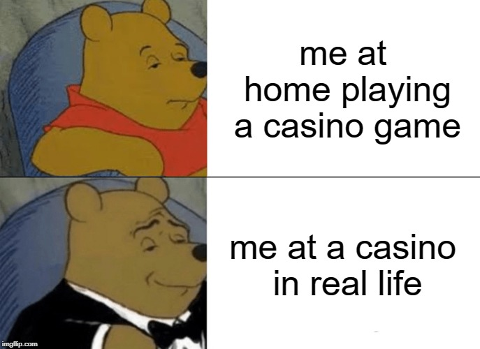 Tuxedo Winnie The Pooh Meme | me at home playing a casino game me at a casino in real life | image tagged in memes,tuxedo winnie the pooh | made w/ Imgflip meme maker