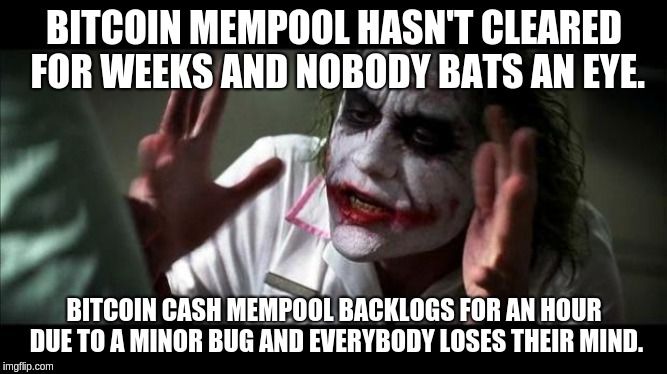 Joker Mind Loss | BITCOIN MEMPOOL HASN'T CLEARED FOR WEEKS AND NOBODY BATS AN EYE. BITCOIN CASH MEMPOOL BACKLOGS FOR AN HOUR DUE TO A MINOR BUG AND EVERYBODY  | image tagged in joker mind loss | made w/ Imgflip meme maker