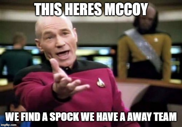 Picard Wtf | THIS HERES MCCOY WE FIND A SPOCK WE HAVE A AWAY TEAM | image tagged in memes,picard wtf | made w/ Imgflip meme maker