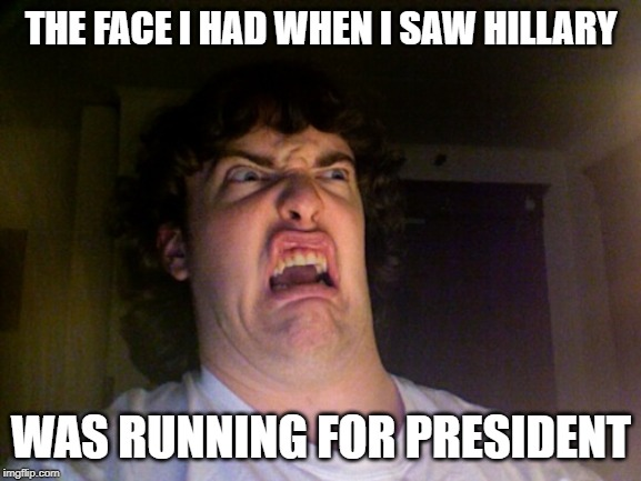 Oh No | THE FACE I HAD WHEN I SAW HILLARY WAS RUNNING FOR PRESIDENT | image tagged in memes,oh no | made w/ Imgflip meme maker