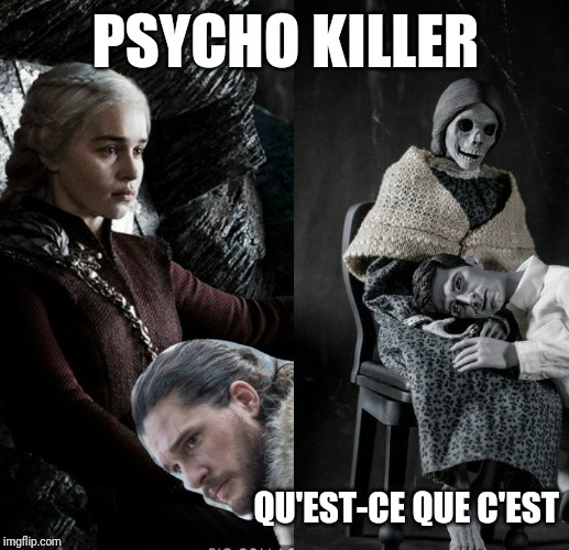 PSYCHO KILLER QU'EST-CE QUE C'EST | image tagged in game of thrones,jon snow | made w/ Imgflip meme maker