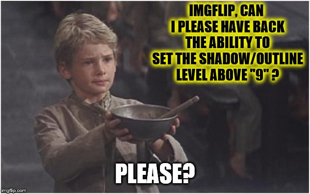 "An Appeal to IMGFLIP Administration! | IMGFLIP, CAN I PLEASE HAVE BACK THE ABILITY TO SET THE SHADOW/OUTLINE LEVEL ABOVE ""9"" ? PLEASE? 