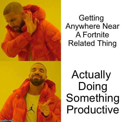 Me In A Nutshell | Getting Anywhere Near A Fortnite Related Thing Actually Doing Something Productive | image tagged in memes,drake hotline bling | made w/ Imgflip meme maker