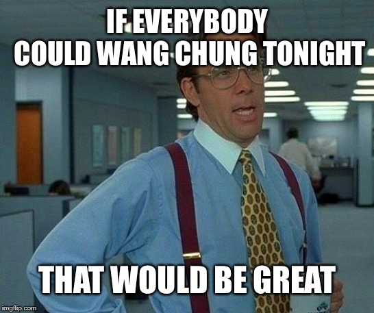 That Would Be Great | IF EVERYBODY COULD WANG CHUNG TONIGHT THAT WOULD BE GREAT | image tagged in memes,that would be great | made w/ Imgflip meme maker