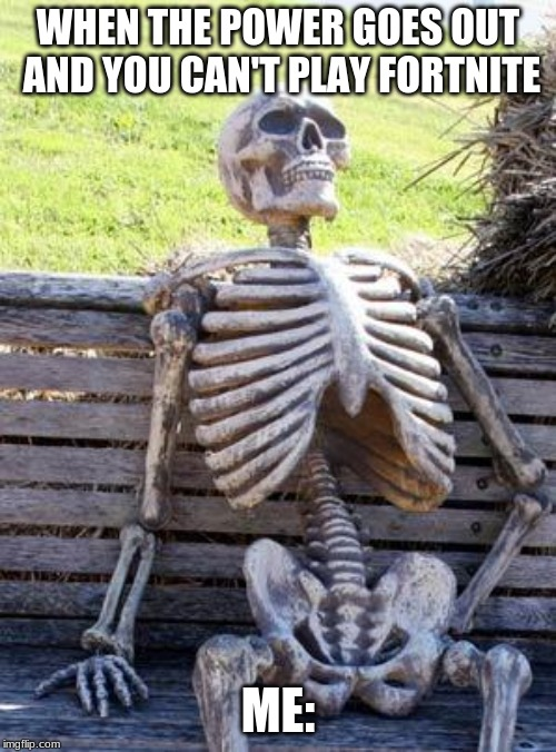 Waiting Skeleton Meme | WHEN THE POWER GOES OUT AND YOU CAN'T PLAY FORTNITE ME: | image tagged in memes,waiting skeleton | made w/ Imgflip meme maker