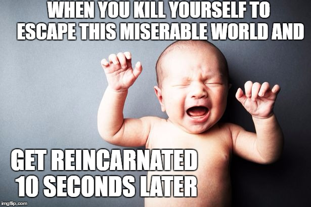 WHEN YOU KILL YOURSELF TO ESCAPE THIS MISERABLE WORLD AND GET REINCARNATED 10 SECONDS LATER | image tagged in newborn baby,random,reincarnation,kill yourself,death note | made w/ Imgflip meme maker