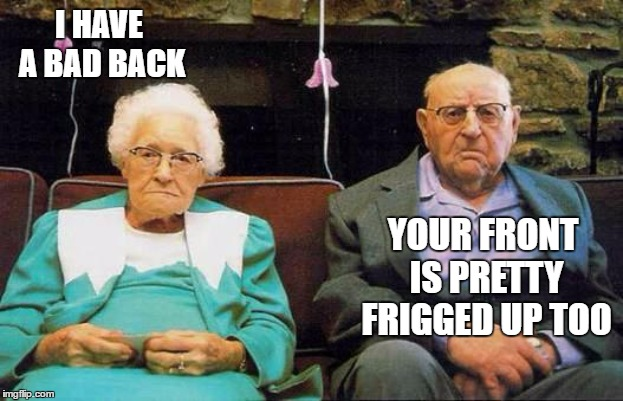 It never ends well | I HAVE A BAD BACK YOUR FRONT IS PRETTY FRIGGED UP TOO | image tagged in old couple,random,see nobody cares | made w/ Imgflip meme maker