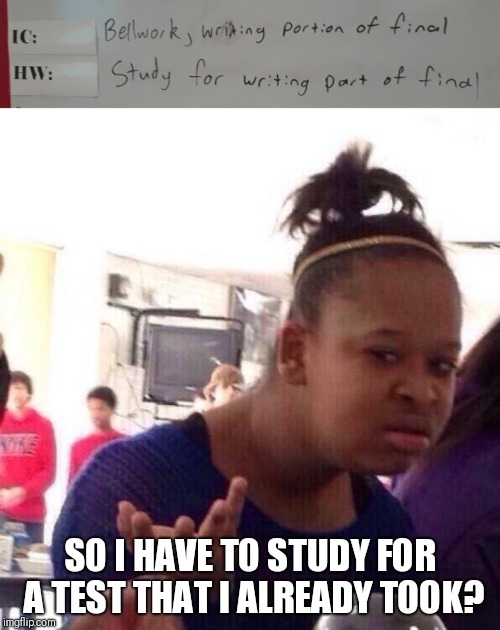 SO I HAVE TO STUDY FOR A TEST THAT I ALREADY TOOK? | image tagged in memes,black girl wat | made w/ Imgflip meme maker
