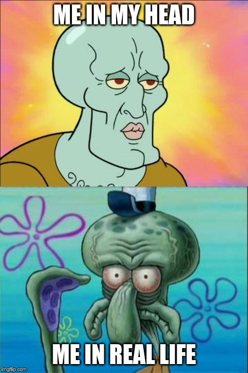 me | ME IN MY HEAD ME IN REAL LIFE | image tagged in memes,squidward | made w/ Imgflip meme maker