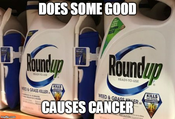 Roundup causes cancer | DOES SOME GOOD CAUSES CANCER | image tagged in roundup,cancer,poison | made w/ Imgflip meme maker