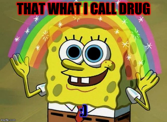 Imagination Spongebob Meme | THAT WHAT I CALL DRUG :) | image tagged in memes,imagination spongebob | made w/ Imgflip meme maker