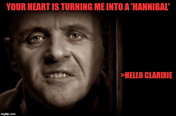YOUR HEART IS TURNING ME INTO A 'HANNIBAL' >HELLO CLARIXIE | made w/ Imgflip meme maker