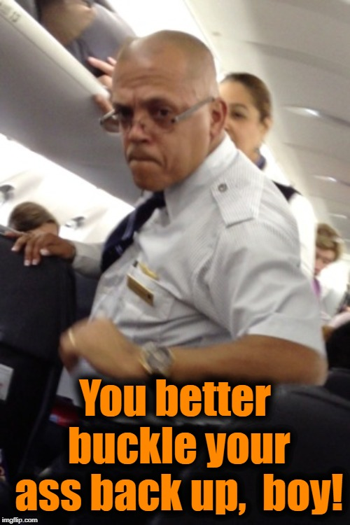 You better buckle your ass back up,  boy! | made w/ Imgflip meme maker