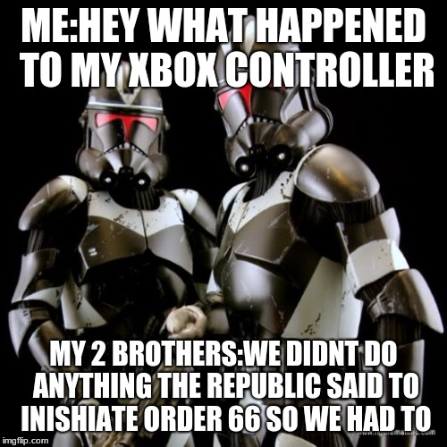 ME:HEY WHAT HAPPENED TO MY XBOX CONTROLLER MY 2 BROTHERS:WE DIDNT DO ANYTHING THE REPUBLIC SAID TO INISHIATE ORDER 66 SO WE HAD TO | image tagged in two clone troopers teamwork | made w/ Imgflip meme maker