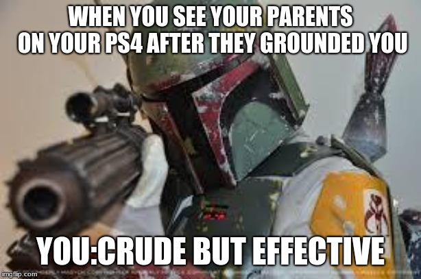boba fett | WHEN YOU SEE YOUR PARENTS ON YOUR PS4 AFTER THEY GROUNDED YOU YOU:CRUDE BUT EFFECTIVE | image tagged in boba fett | made w/ Imgflip meme maker