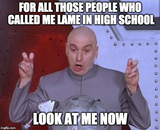 Dr Evil Laser | FOR ALL THOSE PEOPLE WHO CALLED ME LAME IN HIGH SCHOOL LOOK AT ME NOW | image tagged in memes,dr evil laser | made w/ Imgflip meme maker