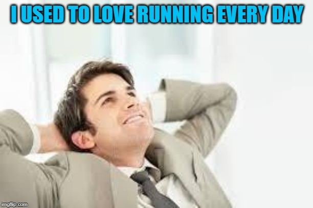 Daydreaming | I USED TO LOVE RUNNING EVERY DAY | image tagged in daydreaming | made w/ Imgflip meme maker