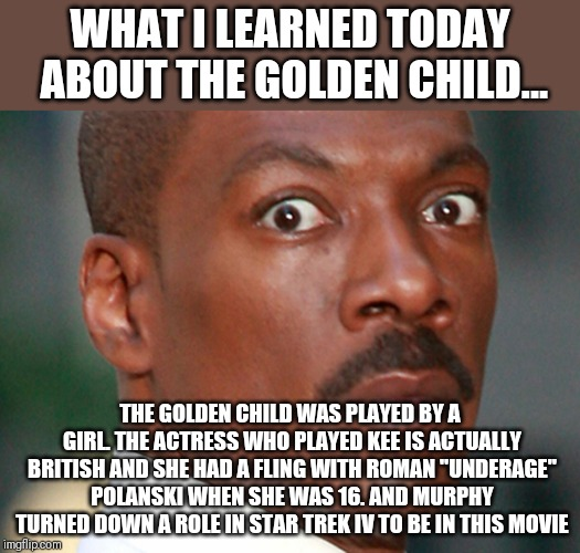 I learned about the golden child movie today | WHAT I LEARNED TODAY ABOUT THE GOLDEN CHILD... THE GOLDEN CHILD WAS PLAYED BY A GIRL. THE ACTRESS WHO PLAYED KEE IS ACTUALLY BRITISH AND SHE | image tagged in eddie murphy uh oh | made w/ Imgflip meme maker