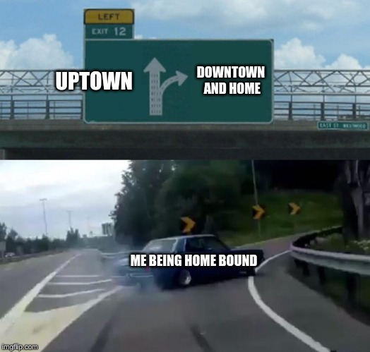 Left Exit 12 Off Ramp Meme | UPTOWN DOWNTOWN AND HOME ME BEING HOME BOUND | image tagged in memes,left exit 12 off ramp | made w/ Imgflip meme maker