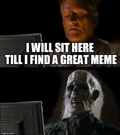 Ill Just Wait Here Meme | I WILL SIT HERE TILL I FIND A GREAT MEME | image tagged in memes,ill just wait here | made w/ Imgflip meme maker