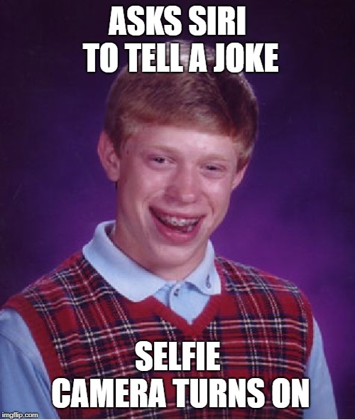 Selfie camera turns on | ASKS SIRI TO TELL A JOKE SELFIE CAMERA TURNS ON | image tagged in memes,bad luck brian,siri,camera,jokes | made w/ Imgflip meme maker