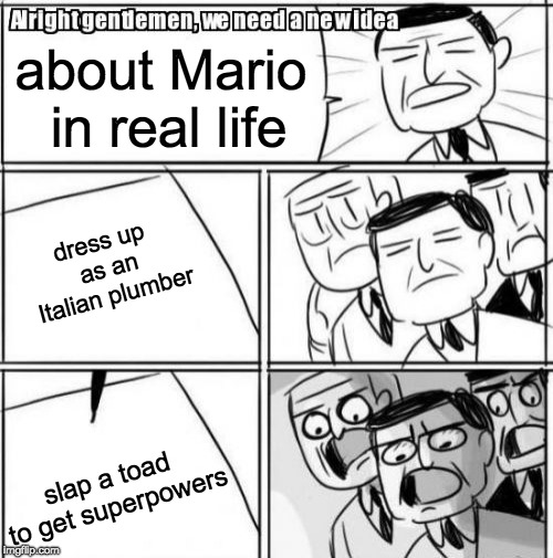 Mario in real life | about Mario in real life dress up as an Italian plumber slap a toad to get superpowers | image tagged in memes,alright gentlemen we need a new idea,funny,toad,mario,real life | made w/ Imgflip meme maker