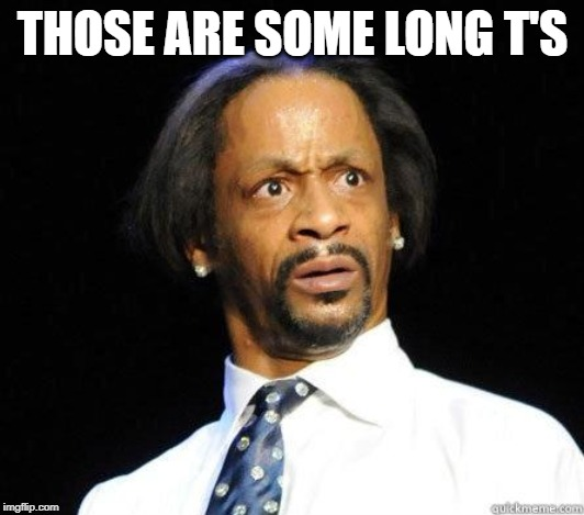 Katt Williams WTF Meme | THOSE ARE SOME LONG T'S | image tagged in katt williams wtf meme | made w/ Imgflip meme maker
