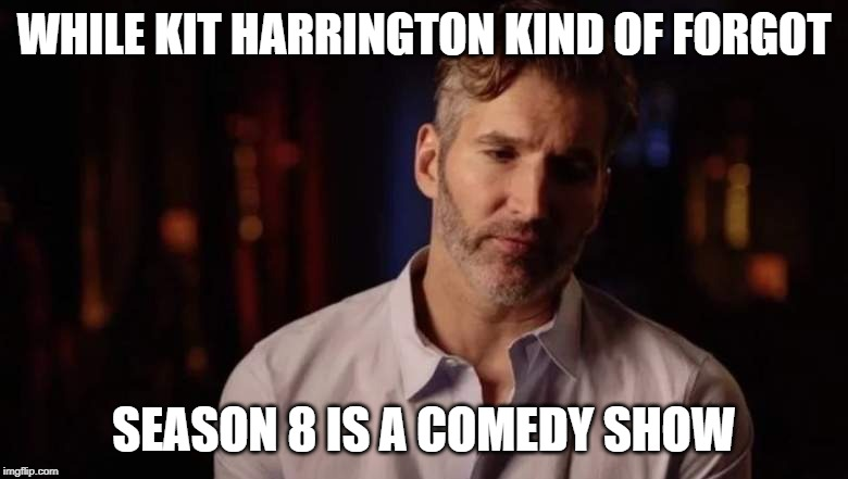 Kit Harrington forgot Season 8 is a comedy | WHILE KIT HARRINGTON KIND OF FORGOT SEASON 8 IS A COMEDY SHOW | image tagged in kit harrington,game of thrones,comedy,dumb and dumber,david benioff,lame of thrones | made w/ Imgflip meme maker